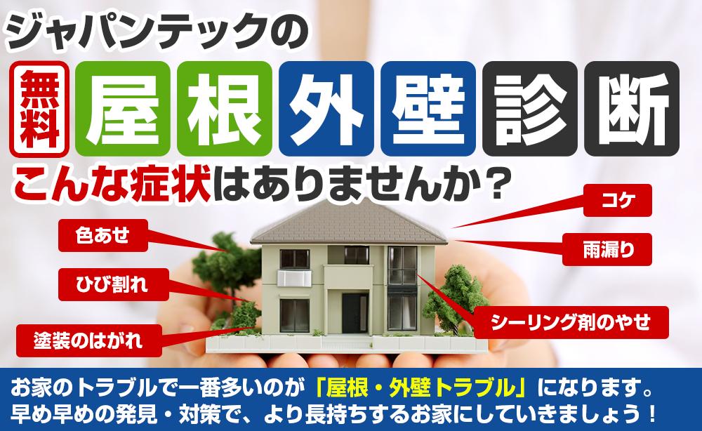 ジャパンテックの無料屋根外壁診断 こんな症状はありませんか?家のトラブルで一番多いのが「屋根・外壁トラブル」になります。 早め早めの発見・対策で、より長持ちする家にしていきましょう!
